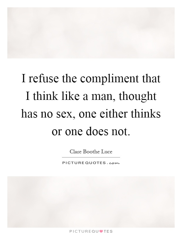 I refuse the compliment that I think like a man, thought has no sex, one either thinks or one does not Picture Quote #1