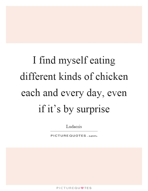 I find myself eating different kinds of chicken each and every day, even if it's by surprise Picture Quote #1