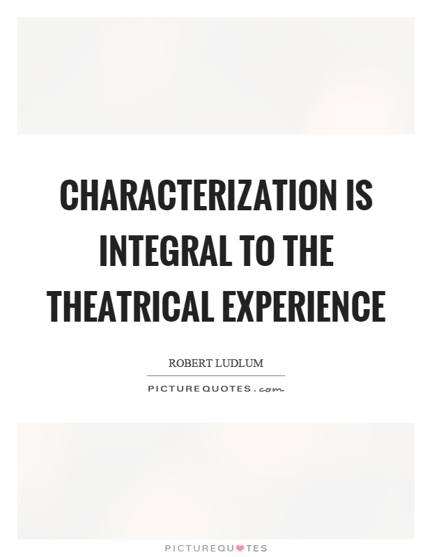 Characterization is integral to the theatrical experience Picture Quote #1