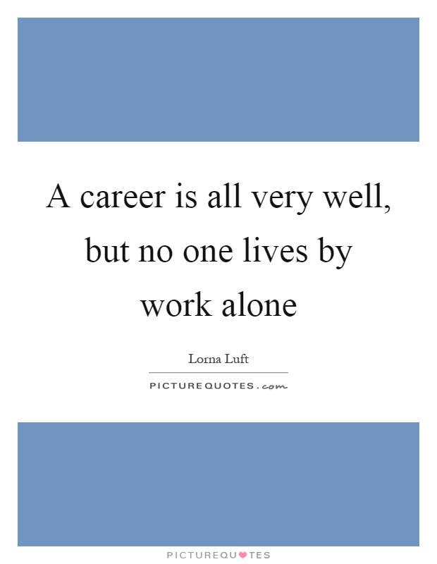A career is all very well, but no one lives by work alone Picture Quote #1