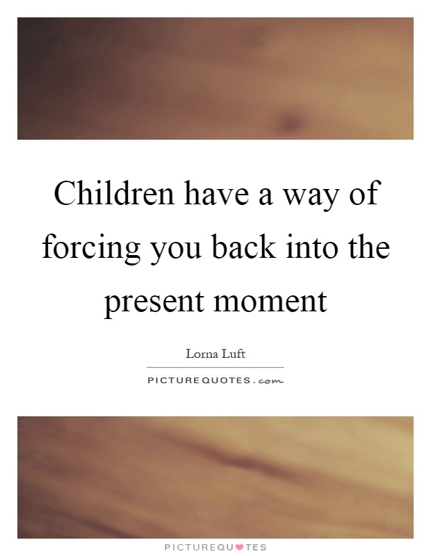 Children have a way of forcing you back into the present moment Picture Quote #1