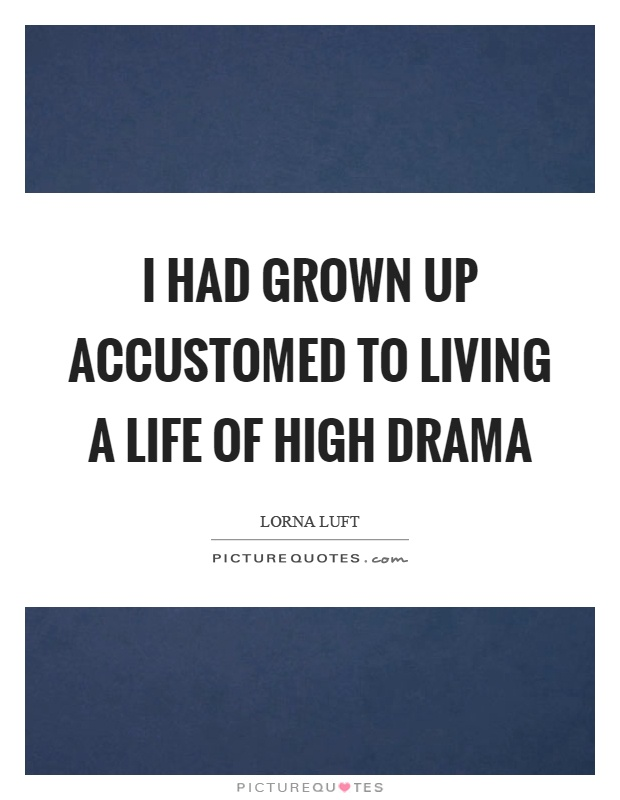 I had grown up accustomed to living a life of high drama Picture Quote #1