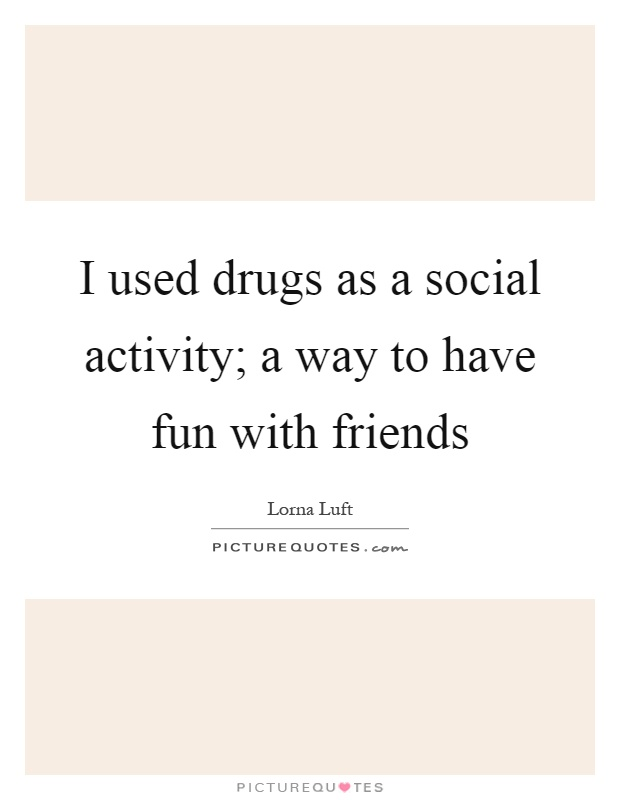 I used drugs as a social activity; a way to have fun with friends Picture Quote #1