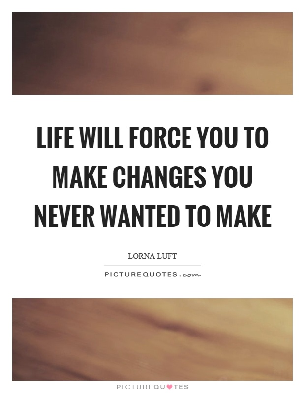 Life will force you to make changes you never wanted to make Picture Quote #1