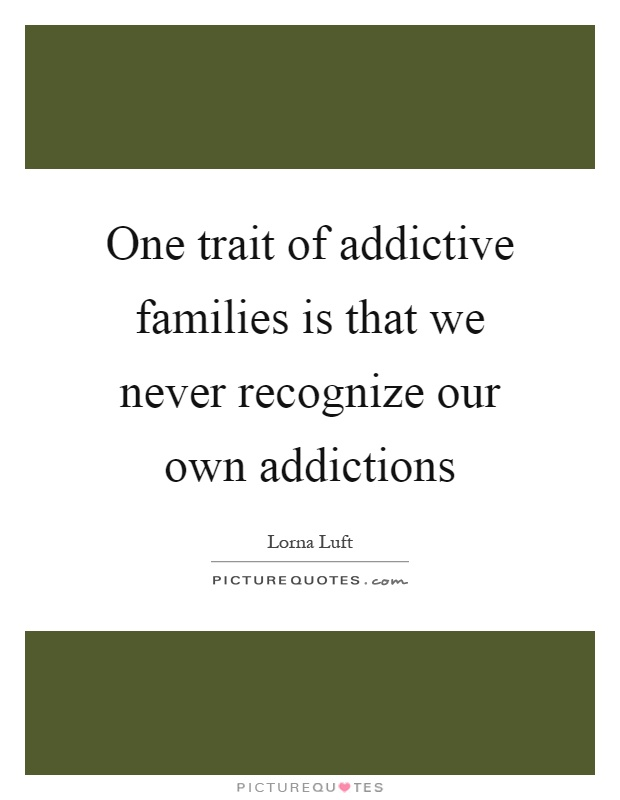 One trait of addictive families is that we never recognize our own addictions Picture Quote #1
