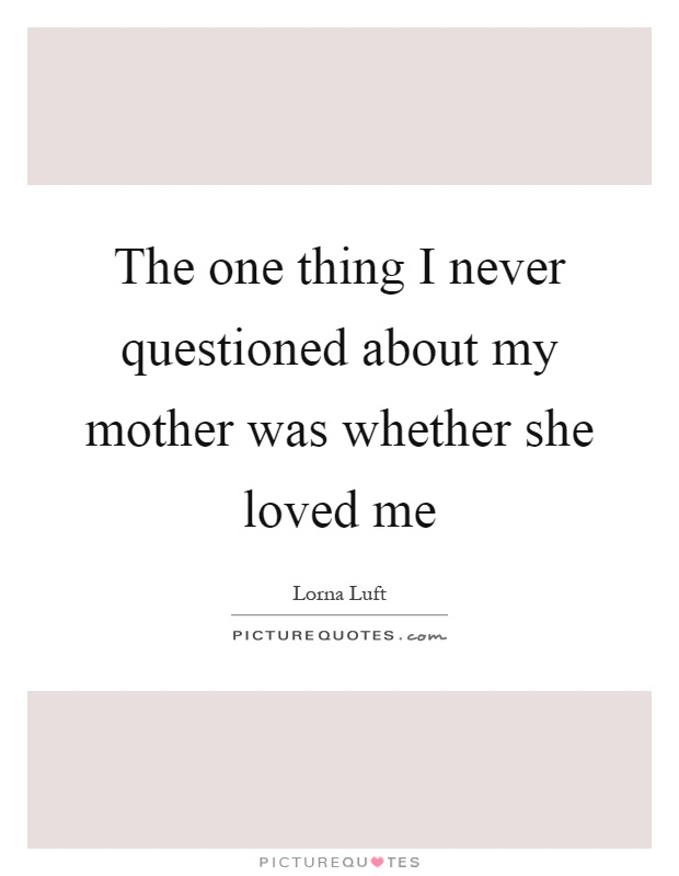 The one thing I never questioned about my mother was whether she loved me Picture Quote #1