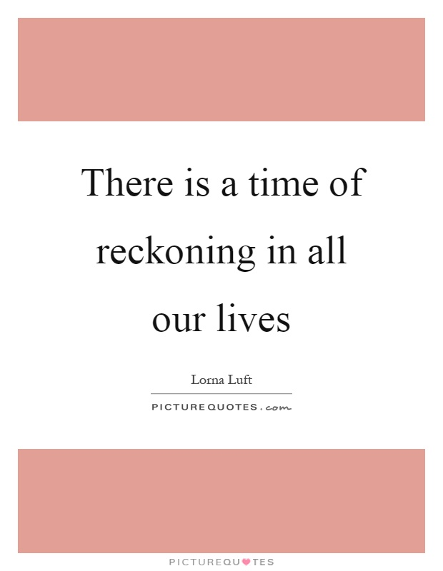 There is a time of reckoning in all our lives Picture Quote #1