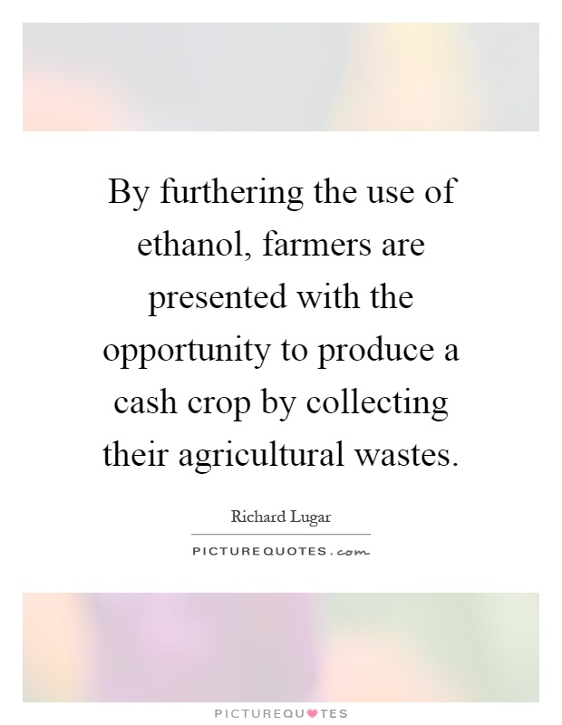By furthering the use of ethanol, farmers are presented with the opportunity to produce a cash crop by collecting their agricultural wastes Picture Quote #1