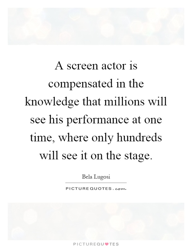 A screen actor is compensated in the knowledge that millions will see his performance at one time, where only hundreds will see it on the stage Picture Quote #1