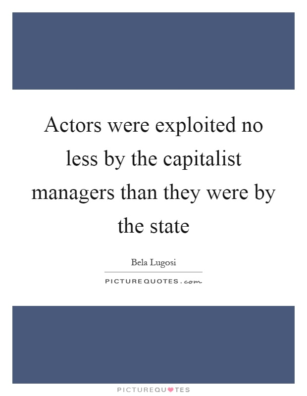 Actors were exploited no less by the capitalist managers than they were by the state Picture Quote #1