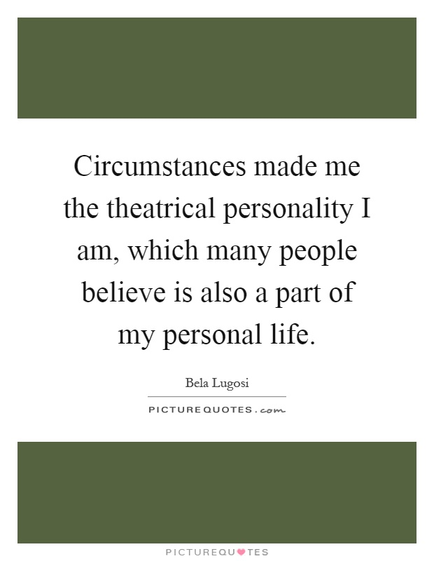 Circumstances made me the theatrical personality I am, which many people believe is also a part of my personal life Picture Quote #1