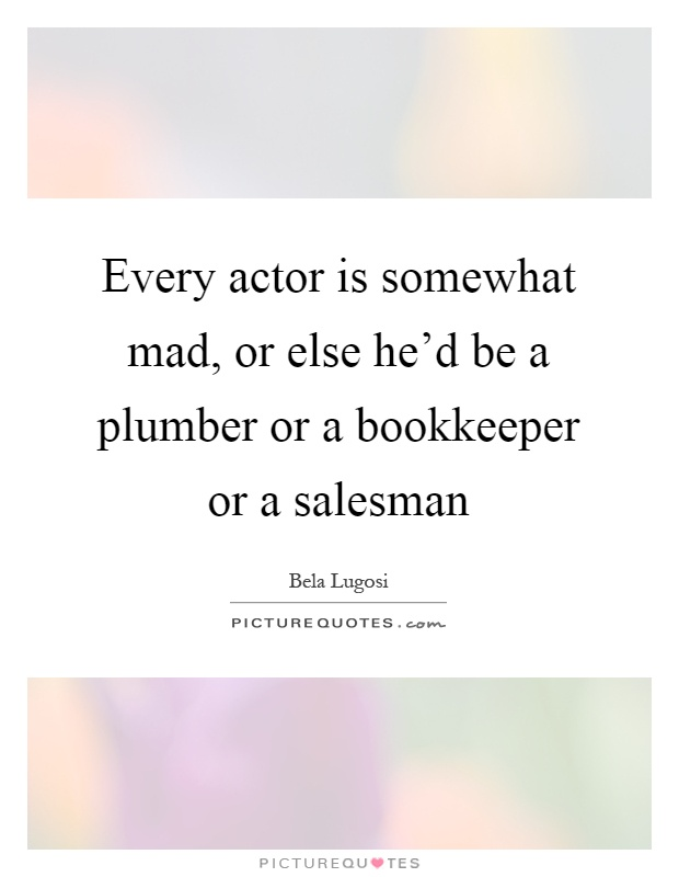 Every actor is somewhat mad, or else he'd be a plumber or a bookkeeper or a salesman Picture Quote #1