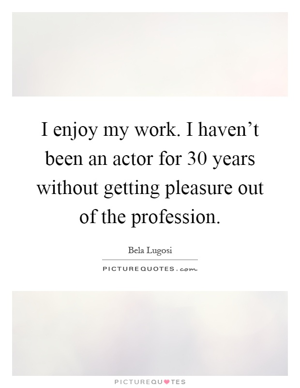 I enjoy my work. I haven't been an actor for 30 years without getting pleasure out of the profession Picture Quote #1