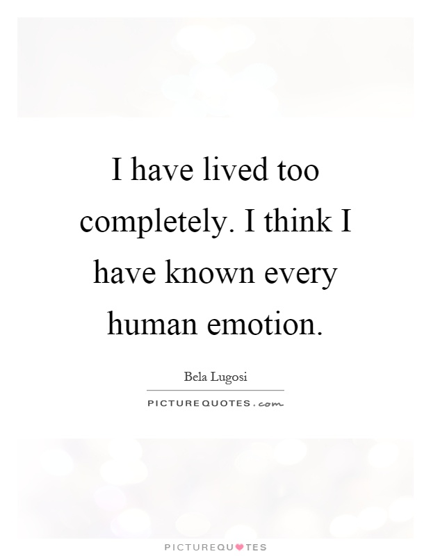 I have lived too completely. I think I have known every human emotion Picture Quote #1