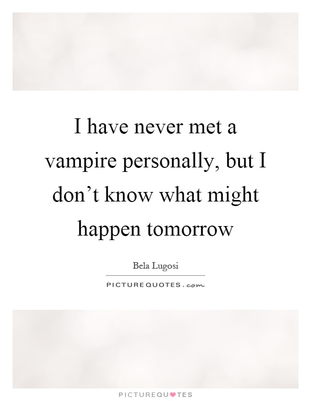 I have never met a vampire personally, but I don't know what might happen tomorrow Picture Quote #1