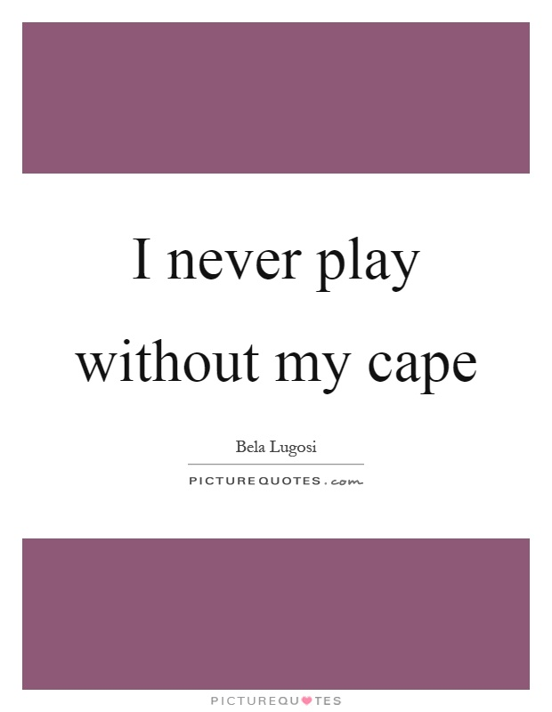 I never play without my cape Picture Quote #1