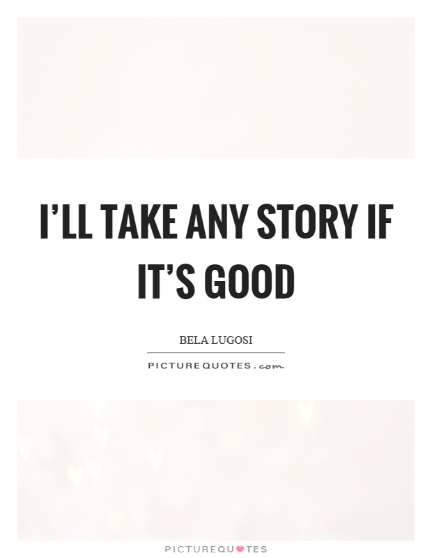 I'll take any story if it's good Picture Quote #1