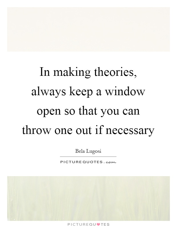 In making theories, always keep a window open so that you can throw one out if necessary Picture Quote #1