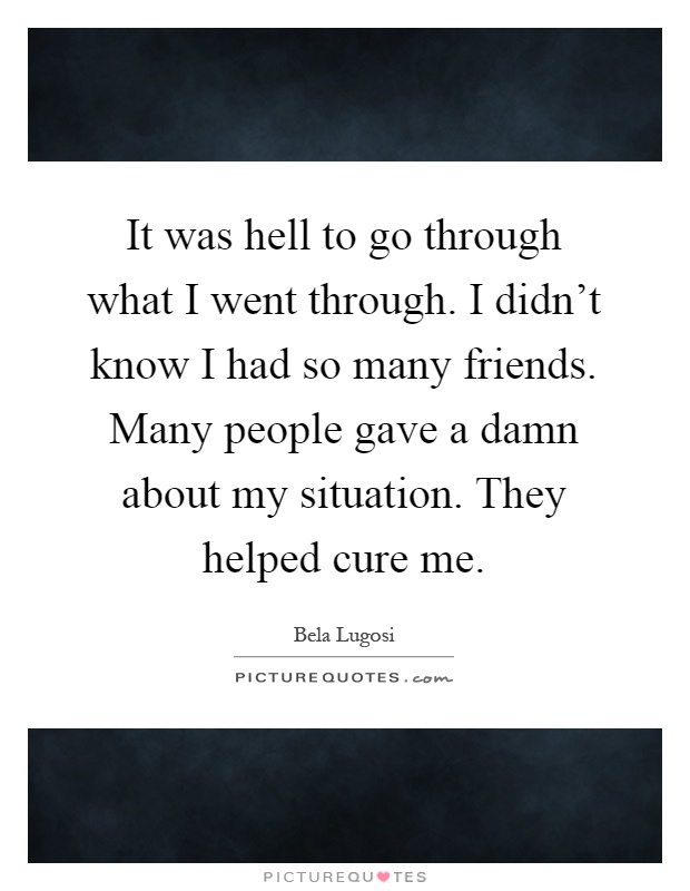 It was hell to go through what I went through. I didn't know I had so many friends. Many people gave a damn about my situation. They helped cure me Picture Quote #1