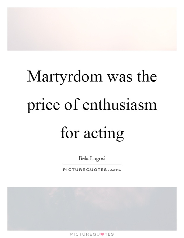 Martyrdom was the price of enthusiasm for acting Picture Quote #1