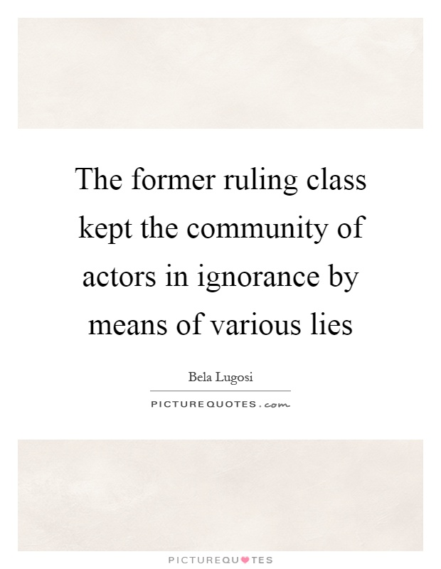 The former ruling class kept the community of actors in ignorance by means of various lies Picture Quote #1
