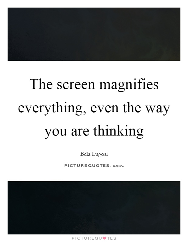 The screen magnifies everything, even the way you are thinking Picture Quote #1
