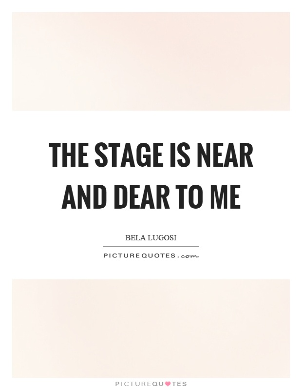 The stage is near and dear to me Picture Quote #1