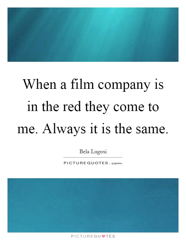 When a film company is in the red they come to me. Always it is the same Picture Quote #1