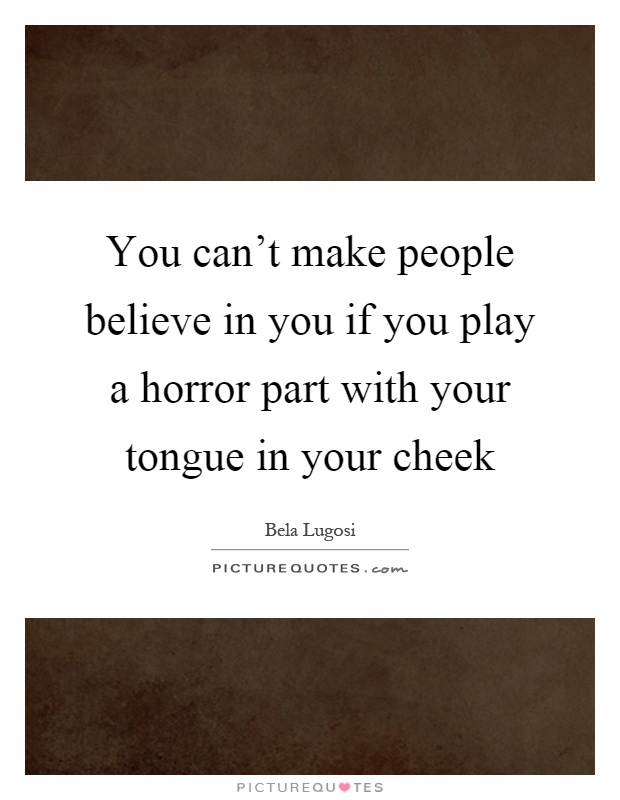 You can't make people believe in you if you play a horror part with your tongue in your cheek Picture Quote #1