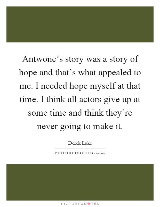 Antwone's story was a story of hope and that's what appealed to me. I needed hope myself at that time. I think all actors give up at some time and think they're never going to make it Picture Quote #1