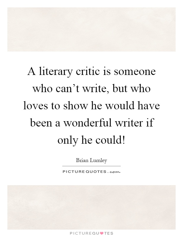 A literary critic is someone who can't write, but who loves to show he would have been a wonderful writer if only he could! Picture Quote #1