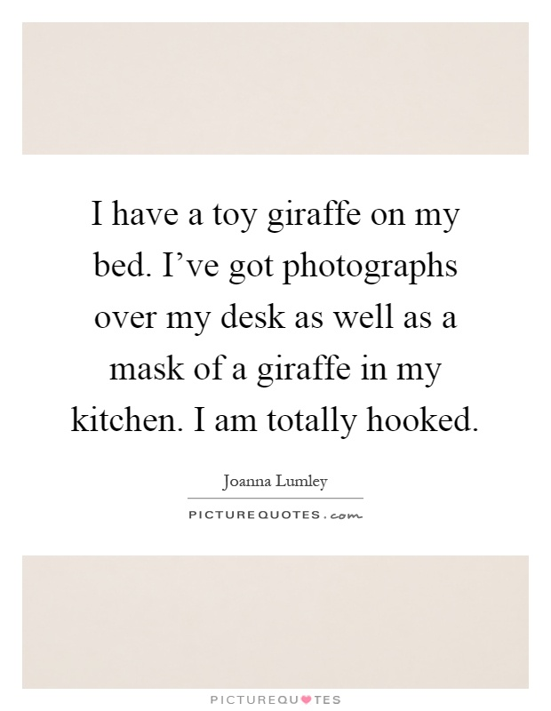 I have a toy giraffe on my bed. I've got photographs over my desk as well as a mask of a giraffe in my kitchen. I am totally hooked Picture Quote #1