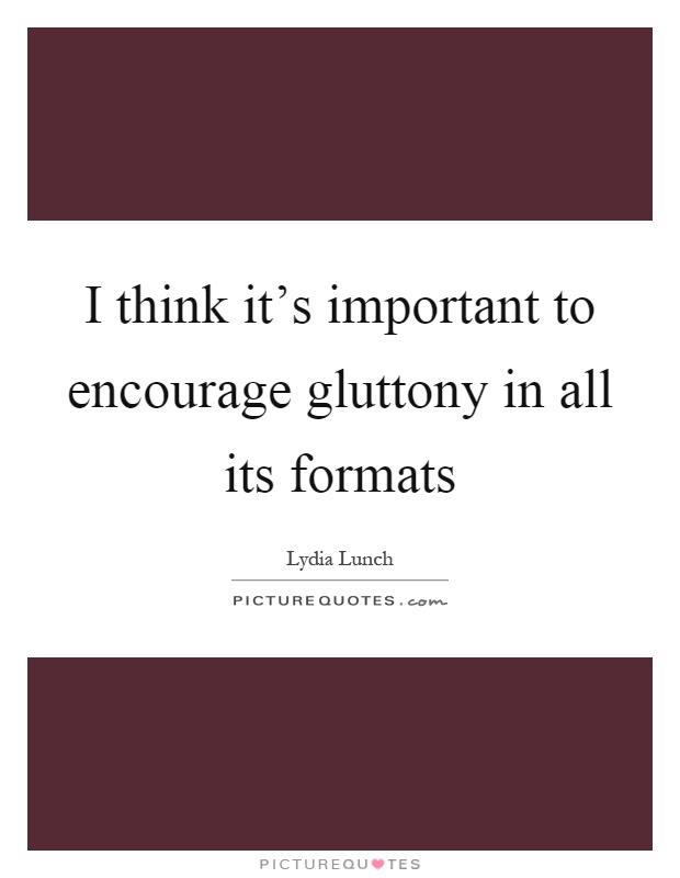 I think it's important to encourage gluttony in all its formats Picture Quote #1