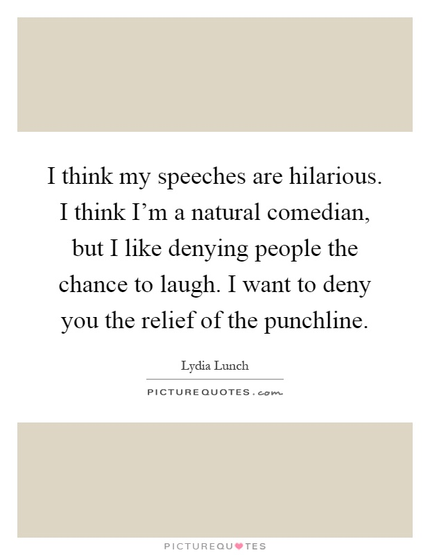 I think my speeches are hilarious. I think I'm a natural comedian, but I like denying people the chance to laugh. I want to deny you the relief of the punchline Picture Quote #1