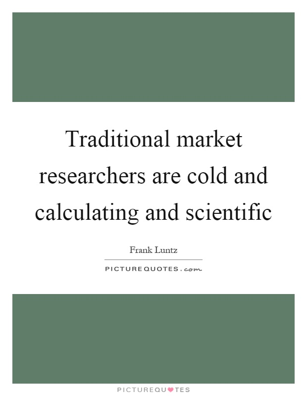 Traditional market researchers are cold and calculating and scientific Picture Quote #1