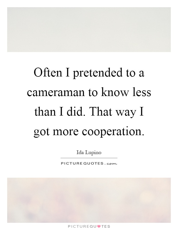Often I pretended to a cameraman to know less than I did. That way I got more cooperation Picture Quote #1