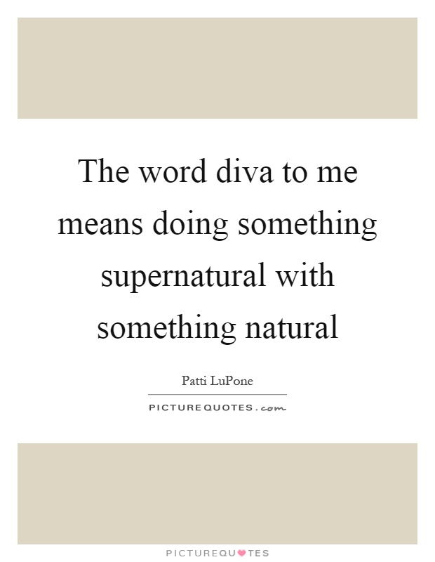 The word diva to me means doing something supernatural with something natural Picture Quote #1