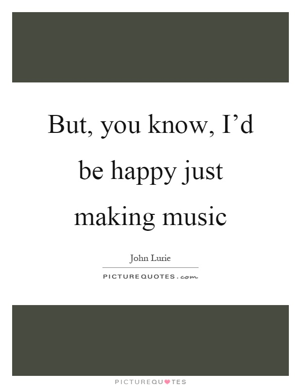 But, you know, I'd be happy just making music Picture Quote #1