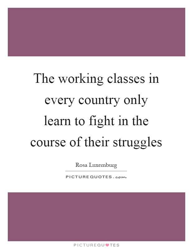 The working classes in every country only learn to fight in the course of their struggles Picture Quote #1