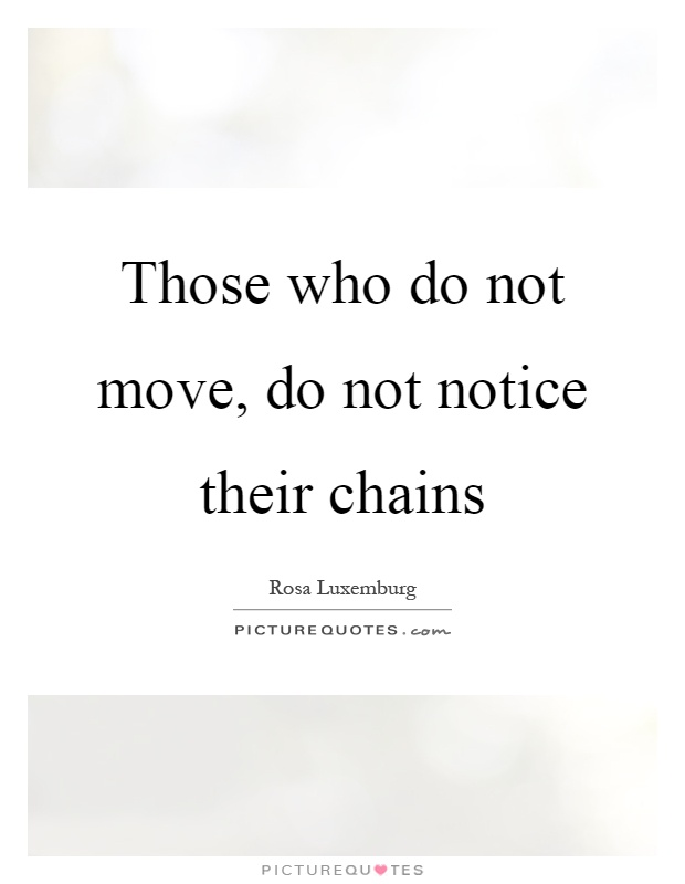 Those who do not move, do not notice their chains Picture Quote #1