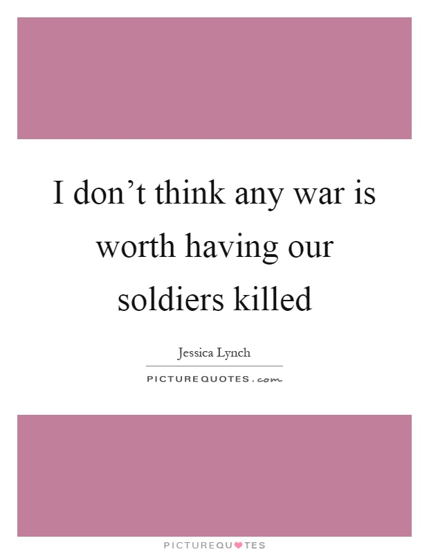 I don't think any war is worth having our soldiers killed Picture Quote #1