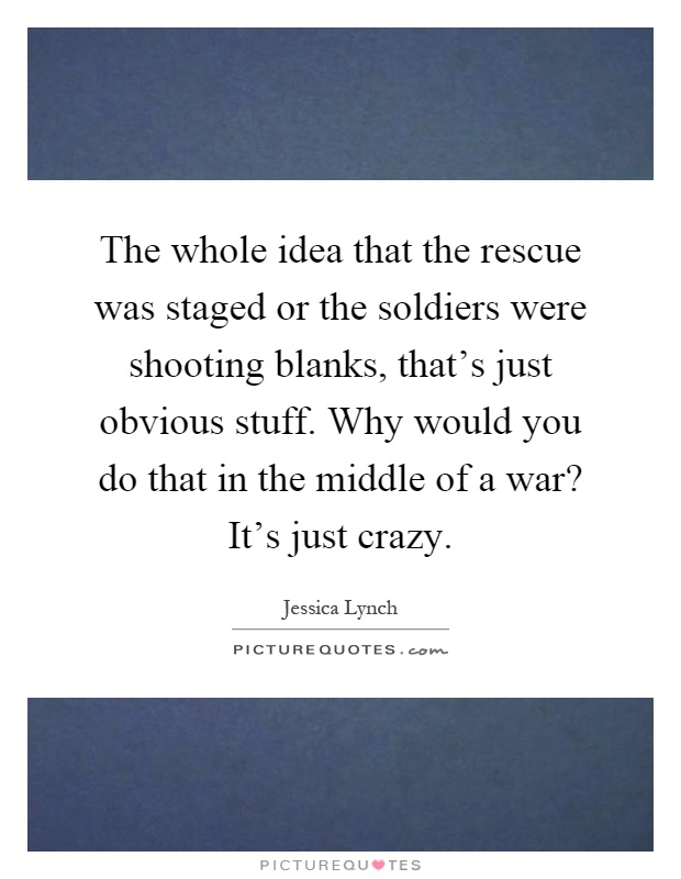 The whole idea that the rescue was staged or the soldiers were shooting blanks, that's just obvious stuff. Why would you do that in the middle of a war? It's just crazy Picture Quote #1