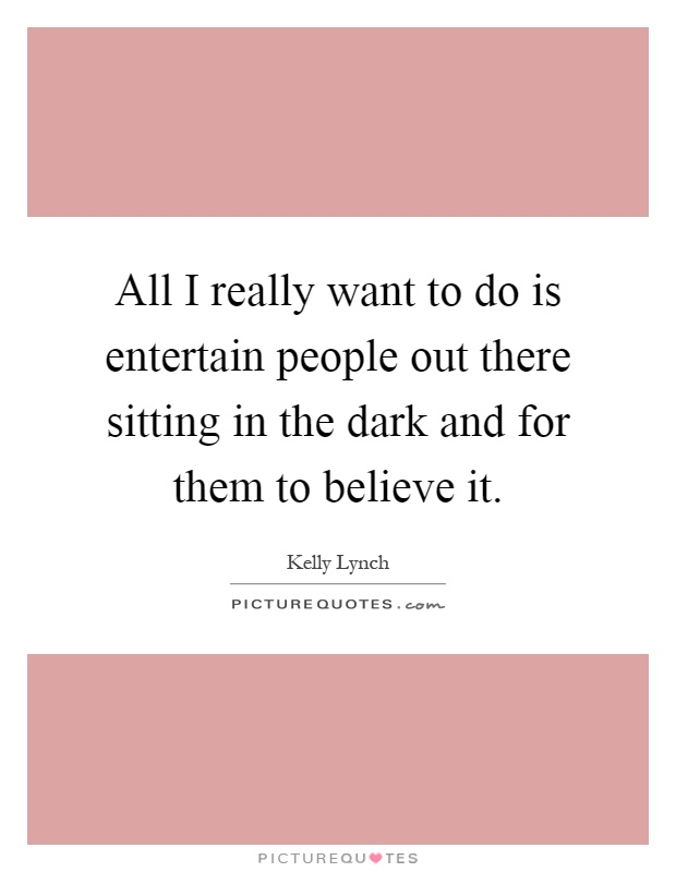 All I really want to do is entertain people out there sitting in the dark and for them to believe it Picture Quote #1