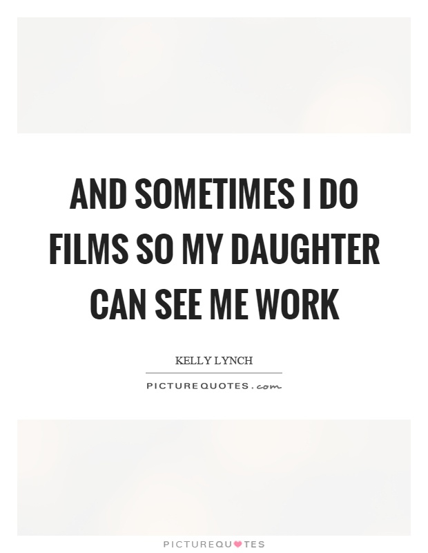 And sometimes I do films so my daughter can see me work Picture Quote #1