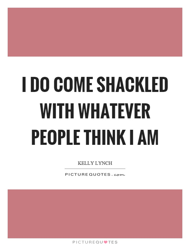 I do come shackled with whatever people think I am Picture Quote #1