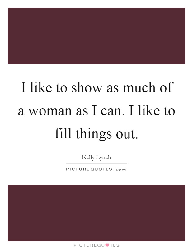 I like to show as much of a woman as I can. I like to fill things out Picture Quote #1