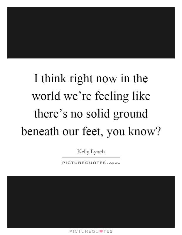 I think right now in the world we're feeling like there's no solid ground beneath our feet, you know? Picture Quote #1