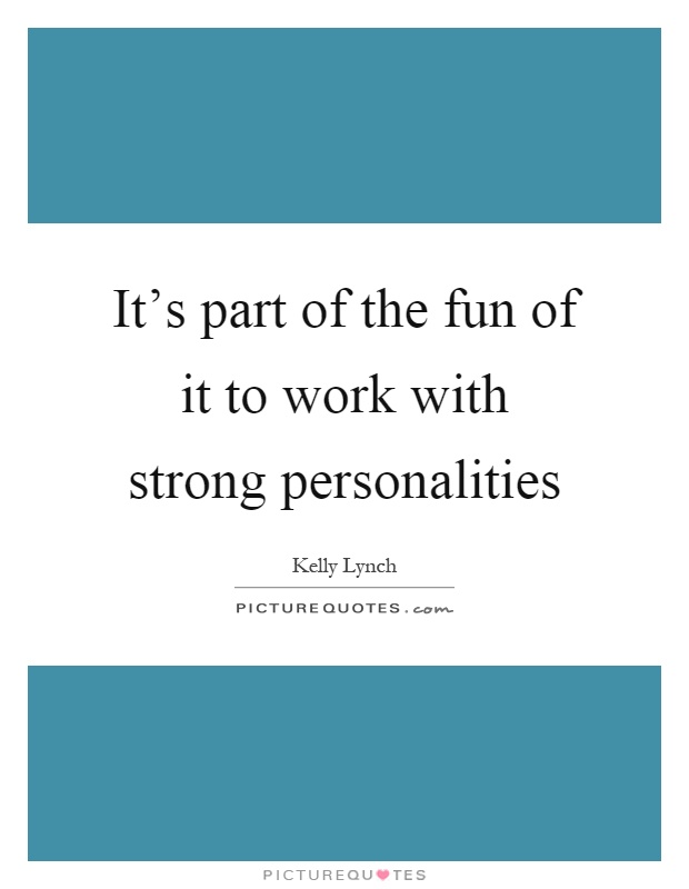 It's part of the fun of it to work with strong personalities Picture Quote #1