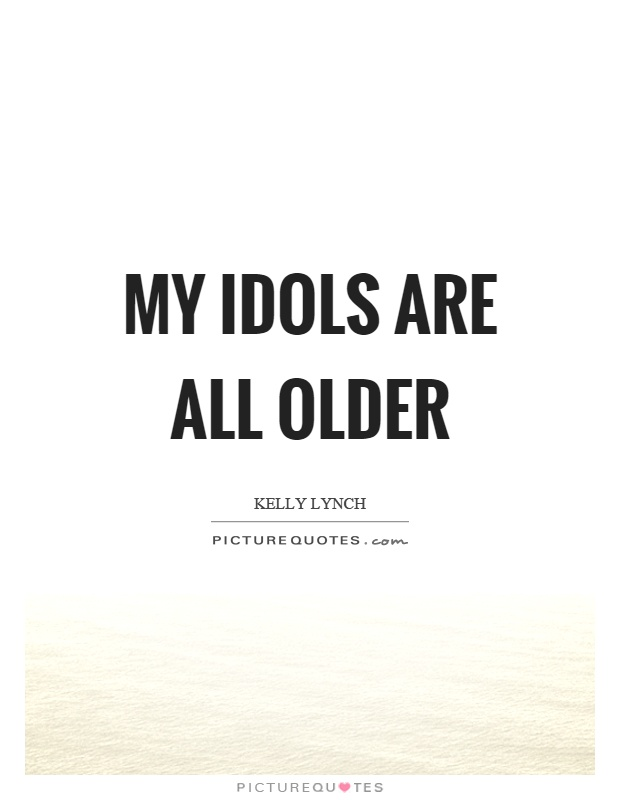 My idols are all older Picture Quote #1