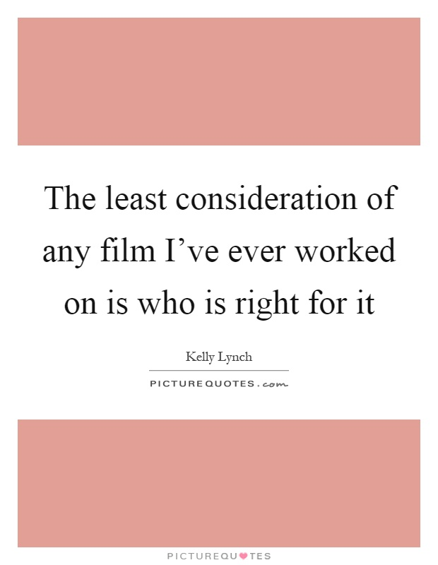 The least consideration of any film I've ever worked on is who is right for it Picture Quote #1